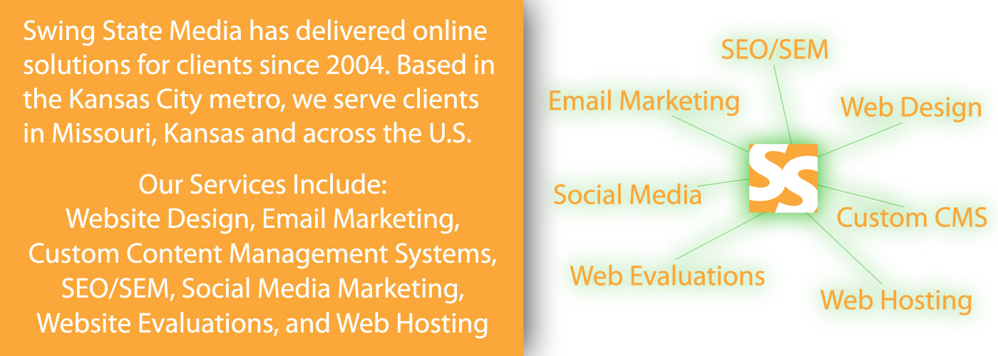 Swing State Media has delivered web design and online solutions for clients since 2004. Based in the Kansas City metro, we serve clients in Missouri, Kansas and across the U.S. Our Services Include: Website Design, Email Marketing, Custom Content Management Systems, SEO/SEM, Social Media Marketing, Website Evaluations, and Web Hosting
