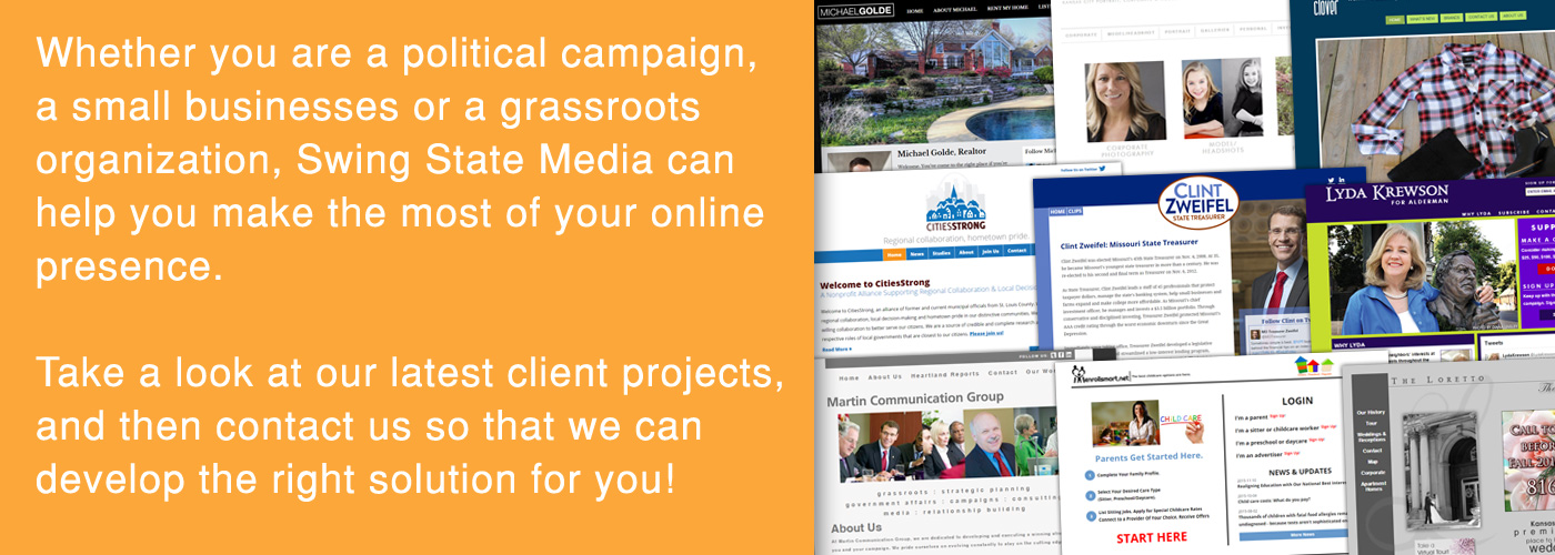 Whether you are a political campaign, a grassroots organization, a small business or a start-up just out of the gate, Swing State Media can help you make the most of your online presence. Take a look at our latest client projects, and then contact us so that we can find the right solution for you!